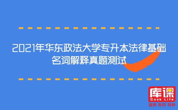 2021年华东政法大学专升本法律基础名词解释真题测试