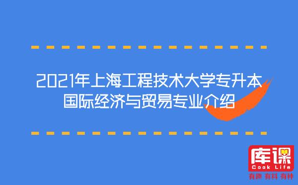 2021年上海工程技术大学专升本国际经济与贸易专业介绍