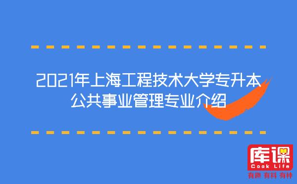 2021年上海工程技术大学专升本公共事业管理专业介绍