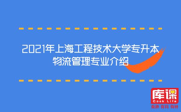 2021年上海工程技术大学专升本物流管理专业介绍
