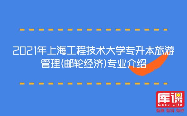 2021年上海工程技术大学专升本旅游管理(邮轮经济)专业介绍