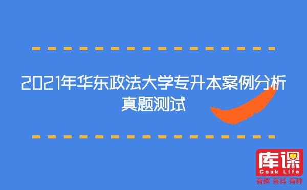 2021年华东政法大学专升本案例分析真题测试