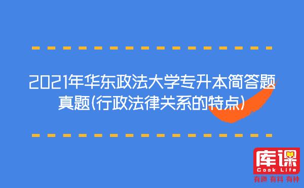 2021年华东政法大学专升本简答题真题(行政法律关系的特点)