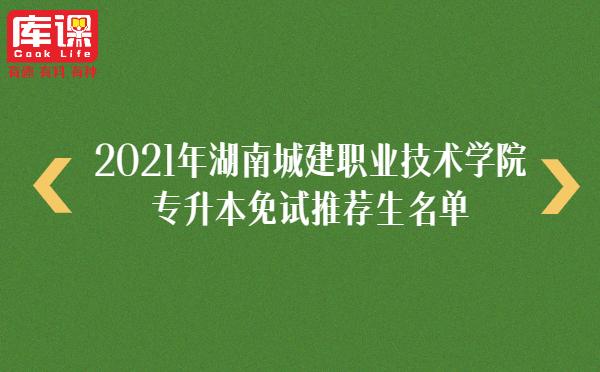 2021年湖南城建职业技术学院专升本免试推荐生名单