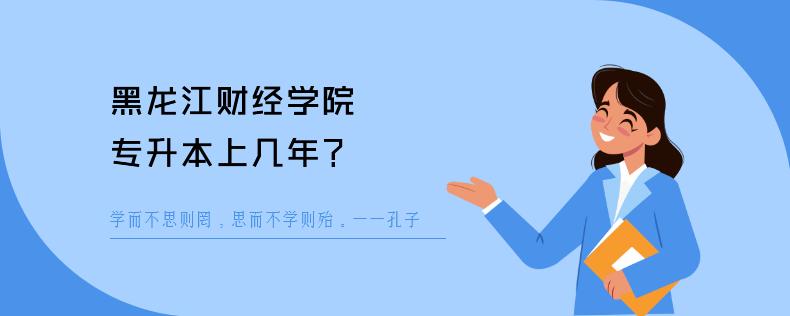 黑龙江财经学院专升本上几年