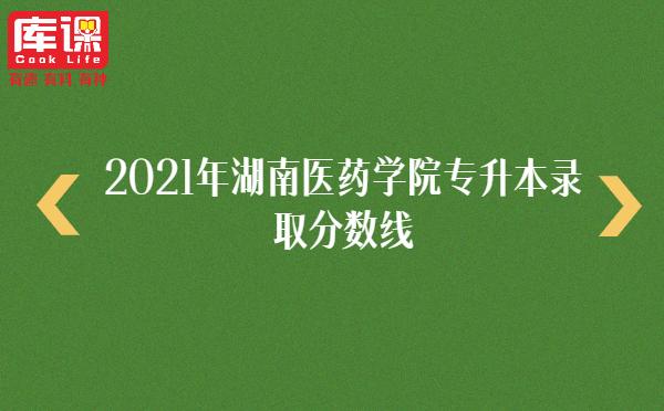 2021年湖南医药学院专升本录取分数线