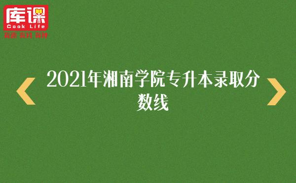 2021年湘南学院专升本录取分数线