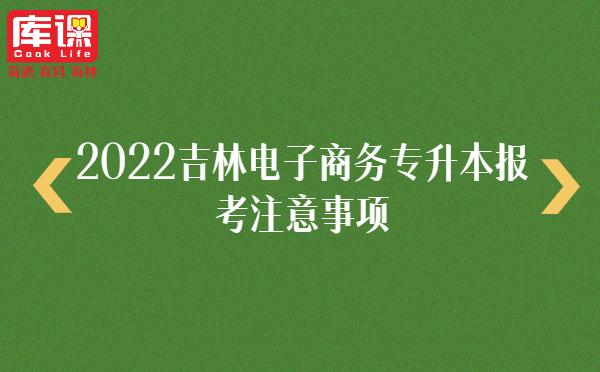 2022吉林电子商务专升本报考注意事项