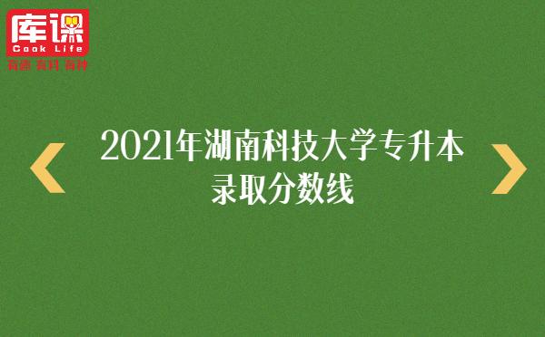 2021年湖南科技大学专升本录取分数线