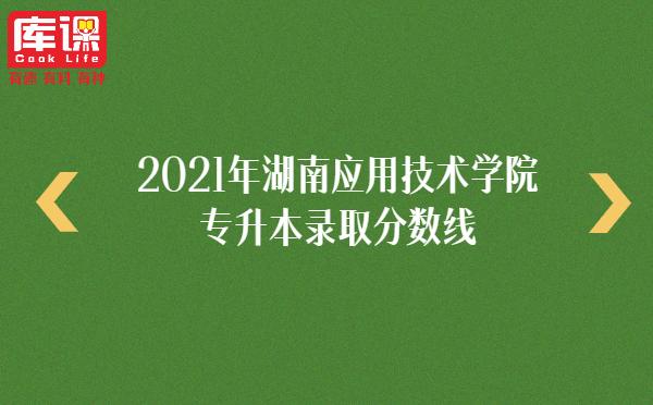 2021年湖南应用技术学院专升本录取分数线