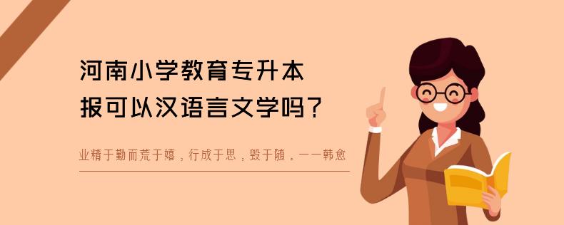 河南小学教育专升本可以报汉语言文学吗