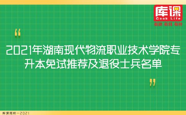 2021年湖南现代物流职业技术学院专升本免试推荐及退役士兵名单